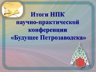 Итоги НПК  научно-практической конференции  «Будущее Петрозаводска»