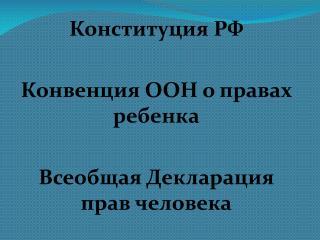 Конституция РФ Конвенция ООН о правах ребенка Всеобщая Декларация прав человека