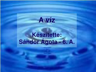 A  víz Készítette:  Sándor Ágota - 6. A.