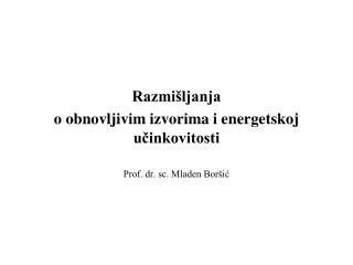 Razmišljanja  o obnovljivim izvorima i energetskoj učinkovitosti Prof. dr. sc. Mladen Boršić