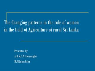 The Changing patterns in the role of women in the field of Agriculture of rural Sri Lanka