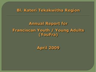 Bl. Kateri Tekakwitha Region  Annual Report for Franciscan Youth / Young Adults (YouFra)