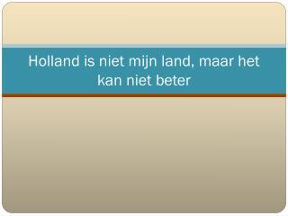 Holland is niet mijn land, maar het kan niet beter