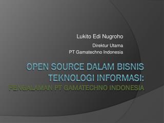Open Source dalam  Bisnis teknologi informasi: Pengalaman PT Gamatechno Indonesia
