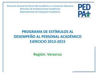 PROGRAMA DE ESTÍMULOS AL DESEMPEÑO AL PERSONAL ACADÉMICO EJERCICIO 2013-2015 Región:  Veracruz