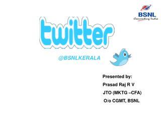 Presented by:   Prasad Raj R V           JTO (MKTG –CFA)        O/o CGMT, BSNL
