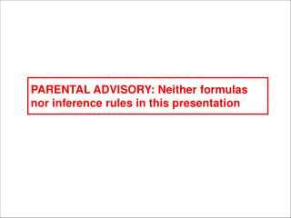 PARENTAL ADVISORY: Neither formulas nor inference rules in this presentation