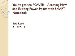 You've got the POWER – Adapting New and Existing Power Points with SMART Notebook