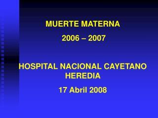 MUERTE MATERNA   2006 – 2007 HOSPITAL NACIONAL CAYETANO HEREDIA  17 Abril 2008