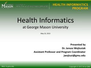 Health Informatics at George Mason University May 23, 2013 Presented by  Dr. Janusz Wojtusiak