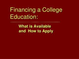 Financing a  College Education: What is Available          and  How to Apply