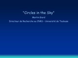 Circles in the Sky Martin Giard Directeur de Recherche au CNRS   Universit  de Toulouse