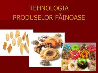 TEHNOLOGIA  PRODUSELOR FAINOASE