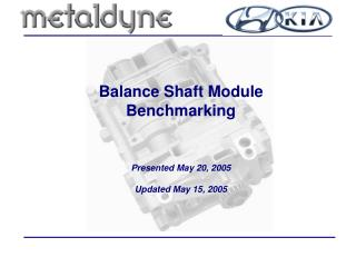 Balance Shaft Module Benchmarking Presented May 20, 2005 Updated May 15, 2005