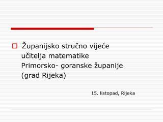 Županijsko stručno vijeće     učitelja matematike     Primorsko- goranske županije