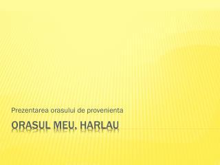 Orasul  meu,  Harlau