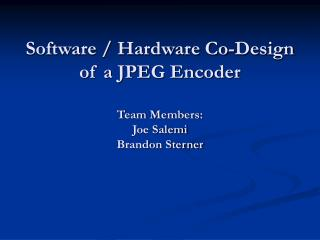 Software / Hardware Co-Design of a JPEG Encoder Team Members: Joe Salemi Brandon Sterner