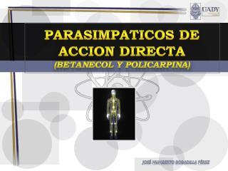 PARASIMPATICOS DE ACCION DIRECTA ( bETANECOL  y  policarpina )