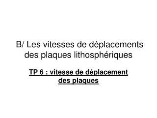 B/ Les vitesses de déplacements des plaques lithosphériques