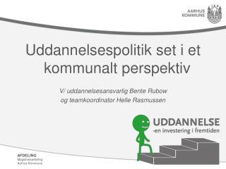 Uddannelsespolitik set i et kommunalt perspektiv V/ uddannelsesansvarlig Bente Rubow