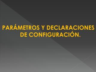 PARÁMETROS Y DECLARACIONES DE CONFIGURACIÓN.