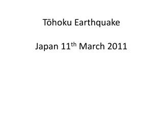 Tōhoku  Earthquake Japan 11 th  March 2011