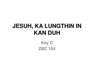JESUH, KA LUNGTHIN IN KAN DUH