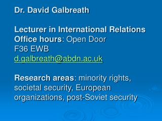 Dr. David Galbreath  Lecturer in International Relations Office hours: Open Door F36 EWB d.galbreathabdn.ac.uk  Research