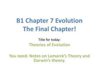 B1 Chapter 7 Evolution The Final Chapter!  Title for today: Theories of Evolution