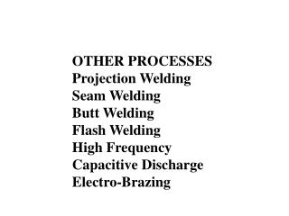 OTHER PROCESSES Projection Welding Seam Welding Butt Welding Flash Welding High Frequency