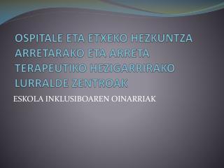 OSPITALE  ETA ETXEKO HEZKUNTZA ARRETARAKO ETA ARRETA TERAPEUTIKO HEZIGARRIRAKO LURRALDE  ZENTROAK