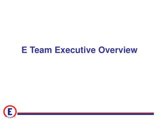 E Team Executive Overview