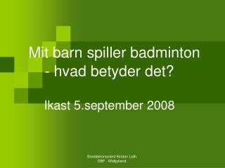 Mit barn spiller badminton - hvad betyder det? Ikast 5.september 2008
