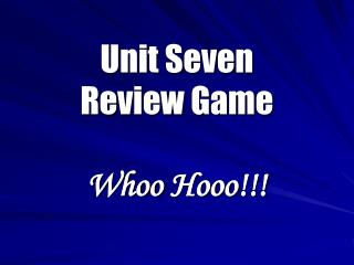 Unit Seven  Review Game Whoo Hooo !!!