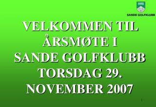 VELKOMMEN TIL ÅRSMØTE I  SANDE GOLFKLUBB TORSDAG 29. NOVEMBER 2007