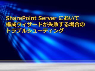 SharePoint Server  において 構成ウィザード が 失敗 する場合の トラブルシューティング