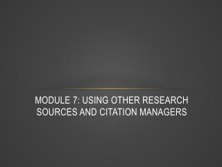 Module 7: Using Other Research Sources and Citation Managers