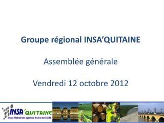 Groupe r�gional INSA�QUITAINE Assembl�e g�n�rale Vendredi 12 octobre 2012