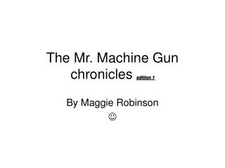 The Mr. Machine Gun chronicles  edition 1