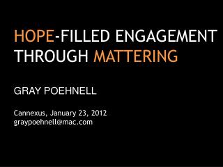 HOPE -FILLED ENGAGEMENT THROUGH  MATTERING GRAY POEHNELL Cannexus, January 23 , 2012