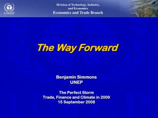 The Way Forward Benjamin Simmons UNEP The Perfect Storm Trade, Finance and Climate in 2009
