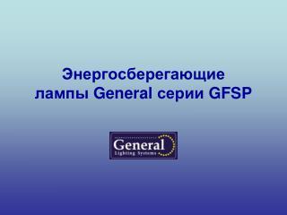 Энергосберегающие  лампы  General  серии  GFSP