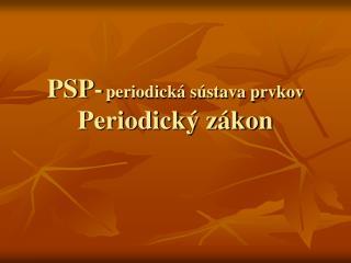 PSP- periodická sústava prvkov Periodický zákon