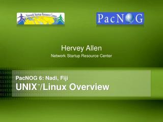 PacNOG 6: Nadi, Fiji UNIX ™ /Linux Overview