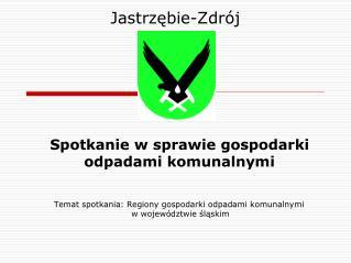 Temat spotkania: Regiony gospodarki odpadami komunalnymi  w województwie śląskim