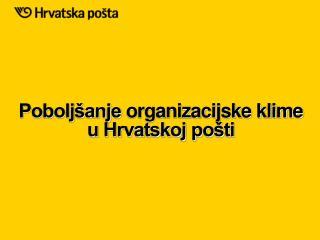 Pobolj�anje  organizacijske klime u Hrvatskoj po�ti