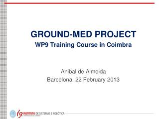 GROUND-MED PROJECT WP9 Training Course in Coimbra Anibal de Almeida Barcelona, 22 February 2013