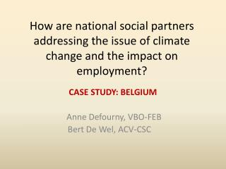 CASE STUDY: BELGIUM Anne  Defourny , VBO-FEB Bert De Wel, ACV-CSC