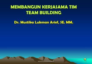 MEMBANGUN KERJASAMA TIM TEAM BUILDING  Dr. Mustika Lukman Arief, SE. MM.