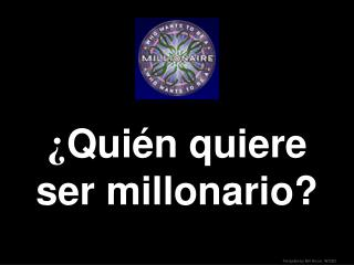 ¿ Quién quiere  ser  millonario ?